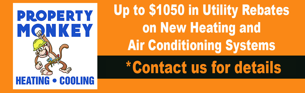 Property Monkey: Up to $1050 in Utility Rebates on New Heating and Air Conditioning Systems, Contact us for details